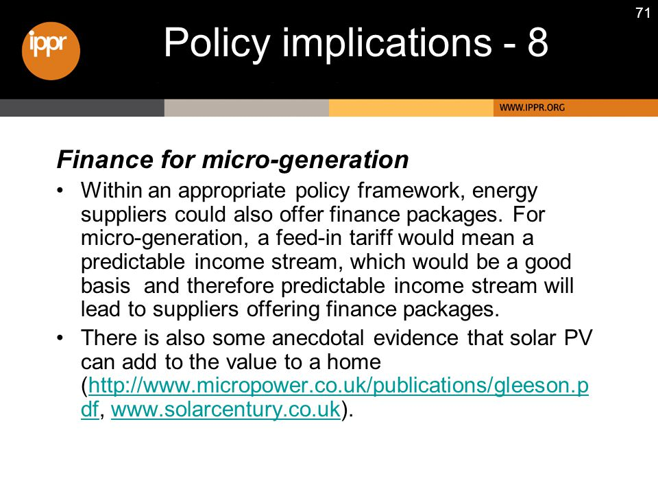 71 Finance for micro-generation Within an appropriate policy framework, energy suppliers could also offer finance packages. For micro-generation, a fe
