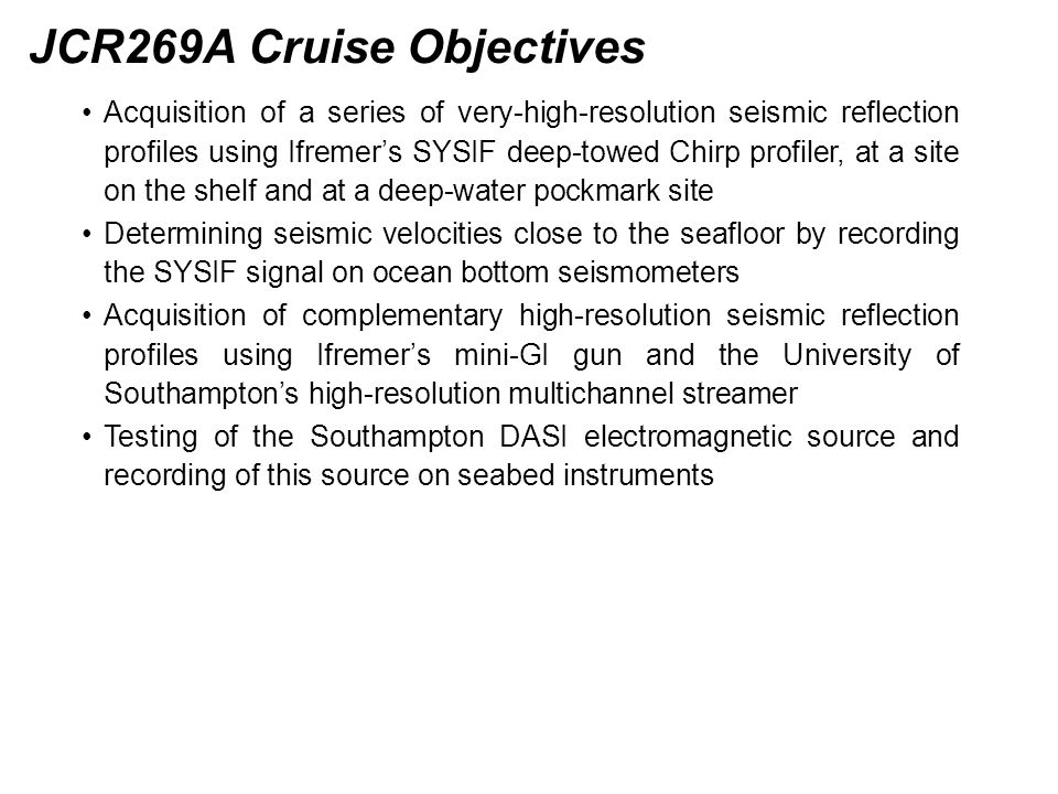 JCR269A Cruise Objectives Acquisition of a series of very-high-resolution seismic reflection profiles using Ifremer's SYSIF deep-towed Chirp profiler, at a site on the shelf and at a deep-water pockmark site Determining seismic velocities close to the seafloor by recording the SYSIF signal on ocean bottom seismometers Acquisition of complementary high-resolution seismic reflection profiles using Ifremer's mini-GI gun and the University of Southampton's high-resolution multichannel streamer Testing of the Southampton DASI electromagnetic source and recording of this source on seabed instruments