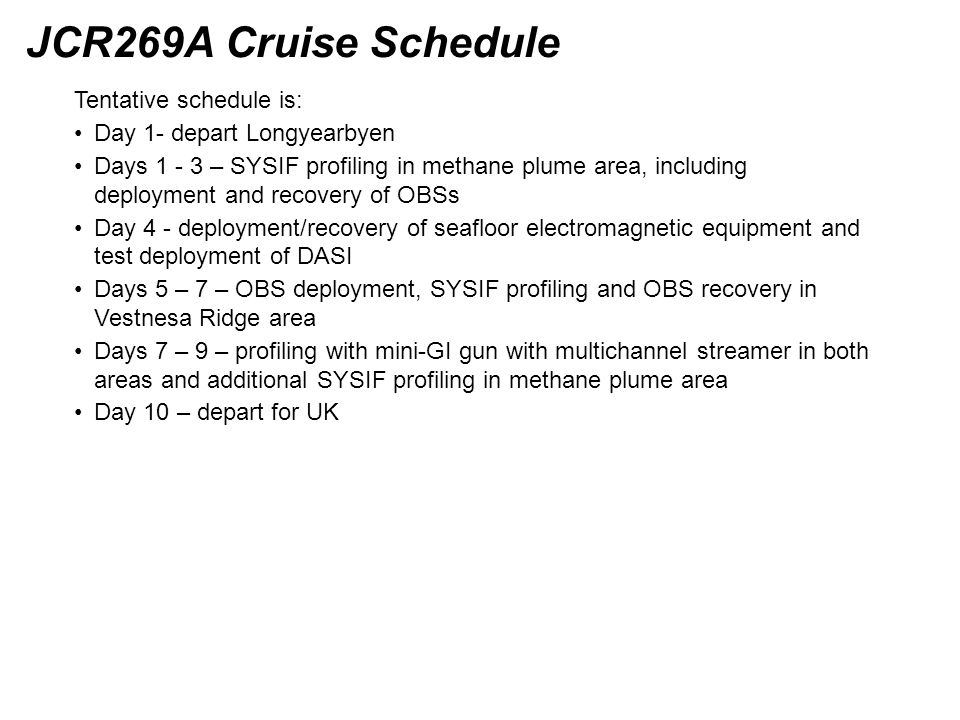 JCR269A Cruise Schedule Tentative schedule is: Day 1- depart Longyearbyen Days 1 - 3 – SYSIF profiling in methane plume area, including deployment and recovery of OBSs Day 4 - deployment/recovery of seafloor electromagnetic equipment and test deployment of DASI Days 5 – 7 – OBS deployment, SYSIF profiling and OBS recovery in Vestnesa Ridge area Days 7 – 9 – profiling with mini-GI gun with multichannel streamer in both areas and additional SYSIF profiling in methane plume area Day 10 – depart for UK