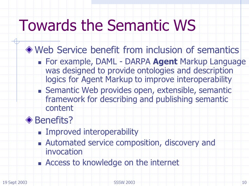 19 Sept 2003SSSW 200310 Towards the Semantic WS Web Service benefit from inclusion of semantics For example, DAML - DARPA Agent Markup Language was de