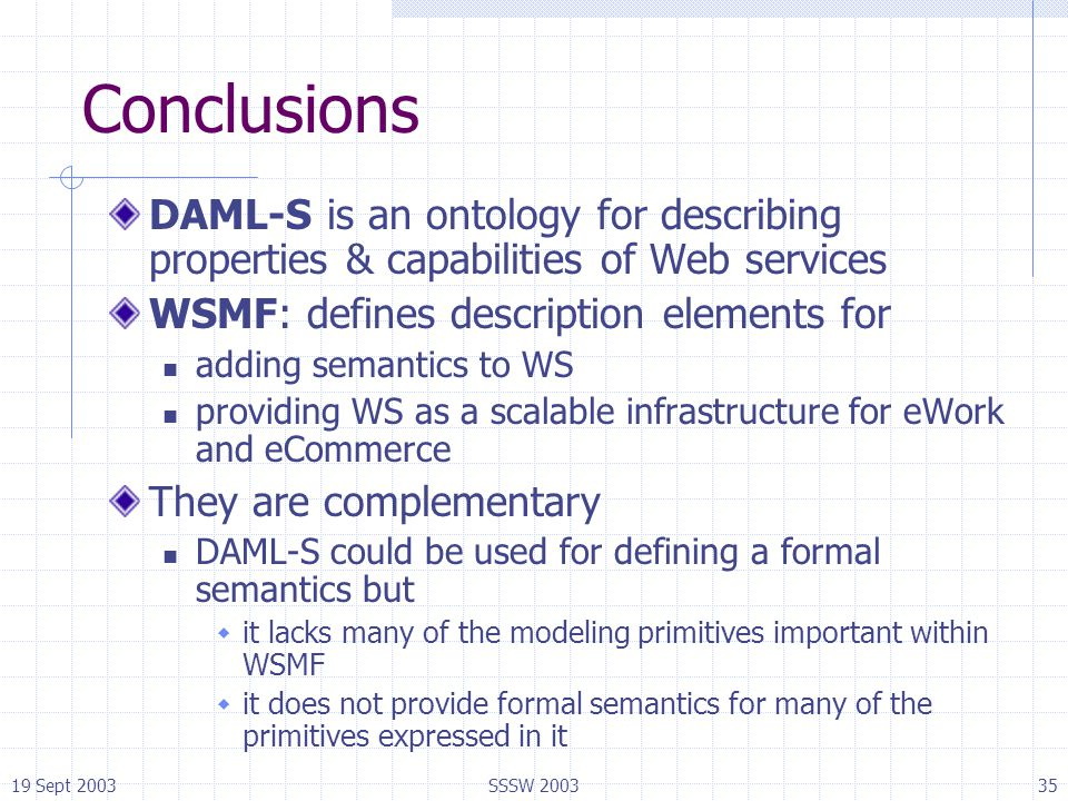 19 Sept 2003SSSW 200335 Conclusions DAML-S is an ontology for describing properties & capabilities of Web services WSMF: defines description elements
