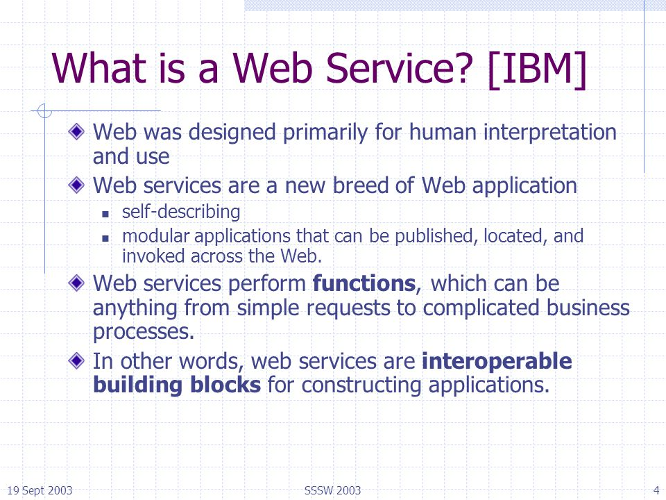19 Sept 2003SSSW 20034 What is a Web Service? [IBM] Web was designed primarily for human interpretation and use Web services are a new breed of Web ap