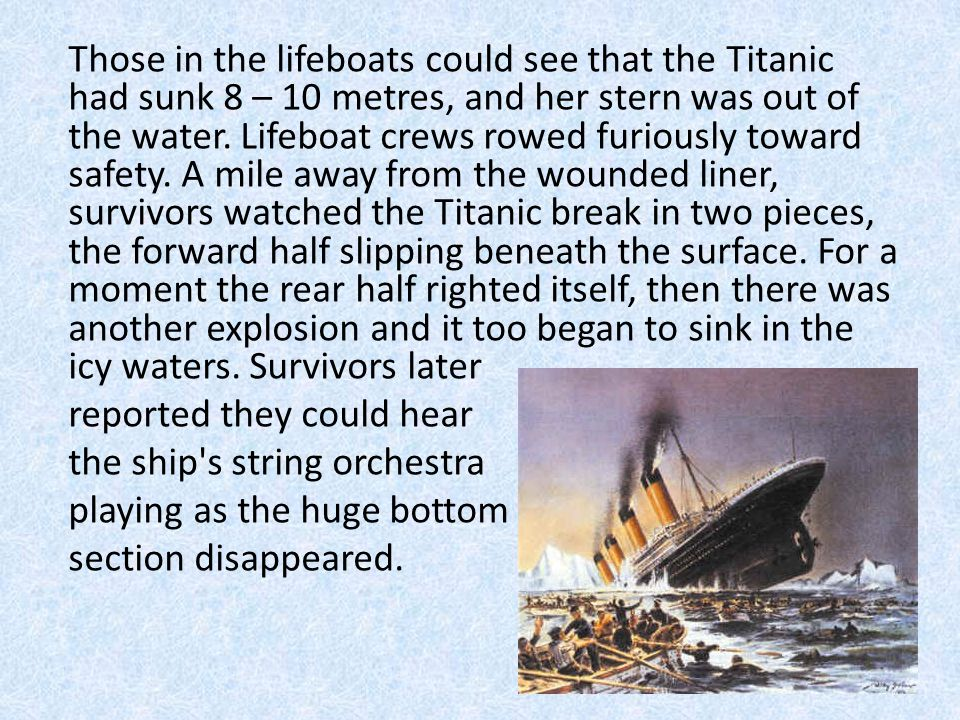 Those in the lifeboats could see that the Titanic had sunk 8 – 10 metres, and her stern was out of the water.