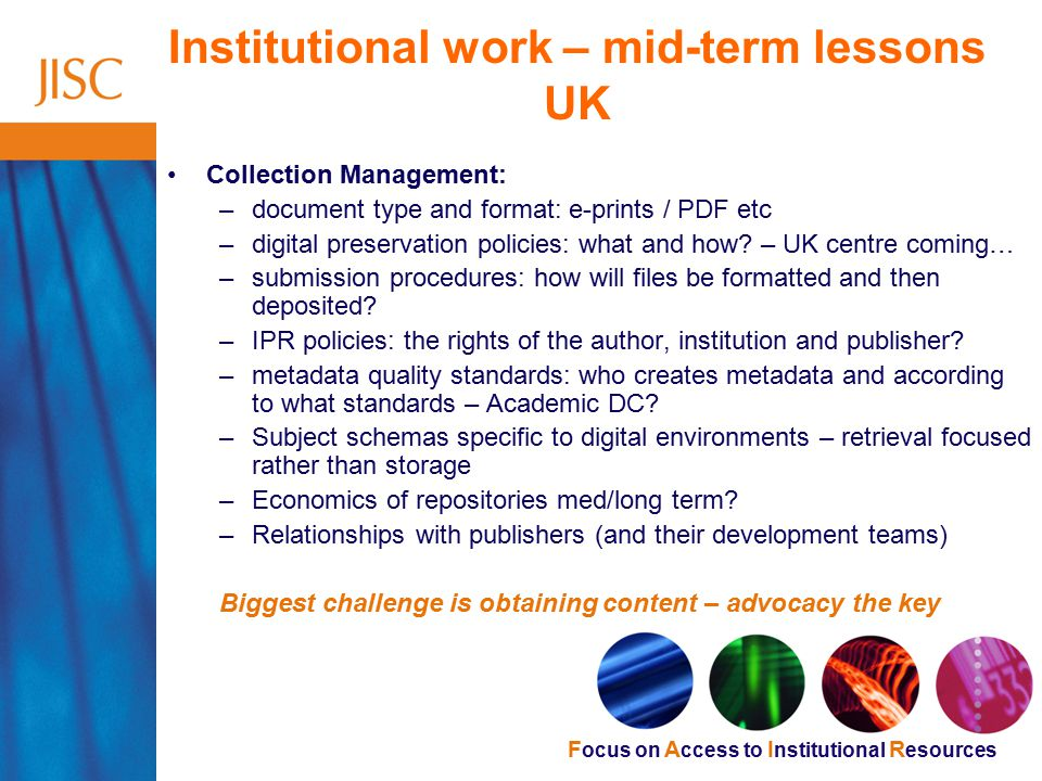 F ocus on A ccess to I nstitutional R esources Institutional work – mid-term lessons UK Collection Management: –document type and format: e-prints / PDF etc –digital preservation policies: what and how.