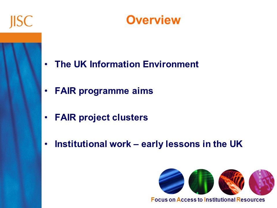 F ocus on A ccess to I nstitutional R esources Overview The UK Information Environment FAIR programme aims FAIR project clusters Institutional work – early lessons in the UK