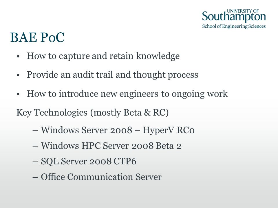 BAE PoC How to capture and retain knowledge Provide an audit trail and thought process How to introduce new engineers to ongoing work Key Technologies (mostly Beta & RC) –Windows Server 2008 – HyperV RC0 –Windows HPC Server 2008 Beta 2 –SQL Server 2008 CTP6 –Office Communication Server