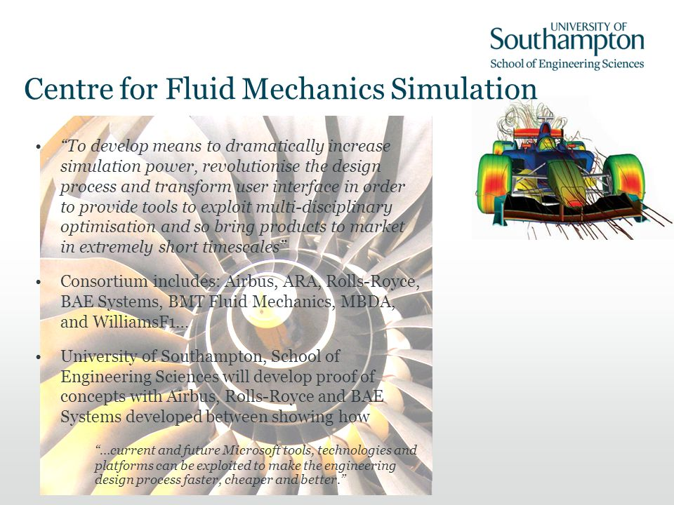 Centre for Fluid Mechanics Simulation To develop means to dramatically increase simulation power, revolutionise the design process and transform user interface in order to provide tools to exploit multi-disciplinary optimisation and so bring products to market in extremely short timescales Consortium includes: Airbus, ARA, Rolls-Royce, BAE Systems, BMT Fluid Mechanics, MBDA, and WilliamsF1… University of Southampton, School of Engineering Sciences will develop proof of concepts with Airbus, Rolls-Royce and BAE Systems developed between showing how …current and future Microsoft tools, technologies and platforms can be exploited to make the engineering design process faster, cheaper and better.