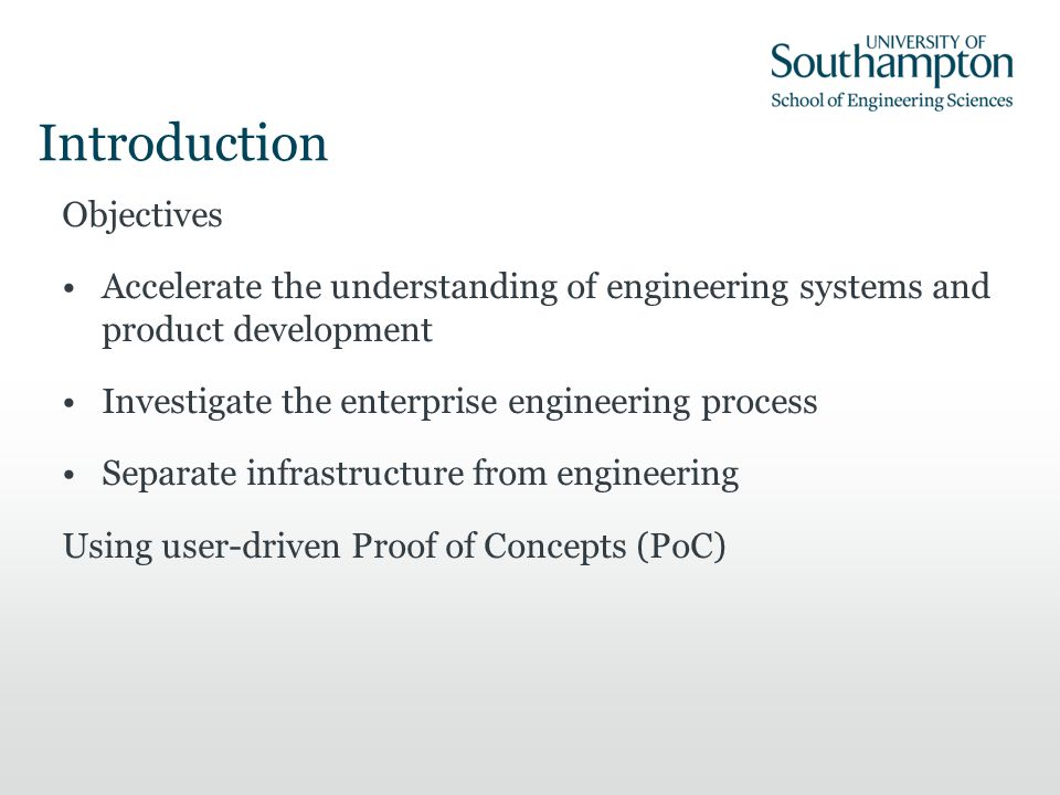 Introduction Objectives Accelerate the understanding of engineering systems and product development Investigate the enterprise engineering process Separate infrastructure from engineering Using user-driven Proof of Concepts (PoC)
