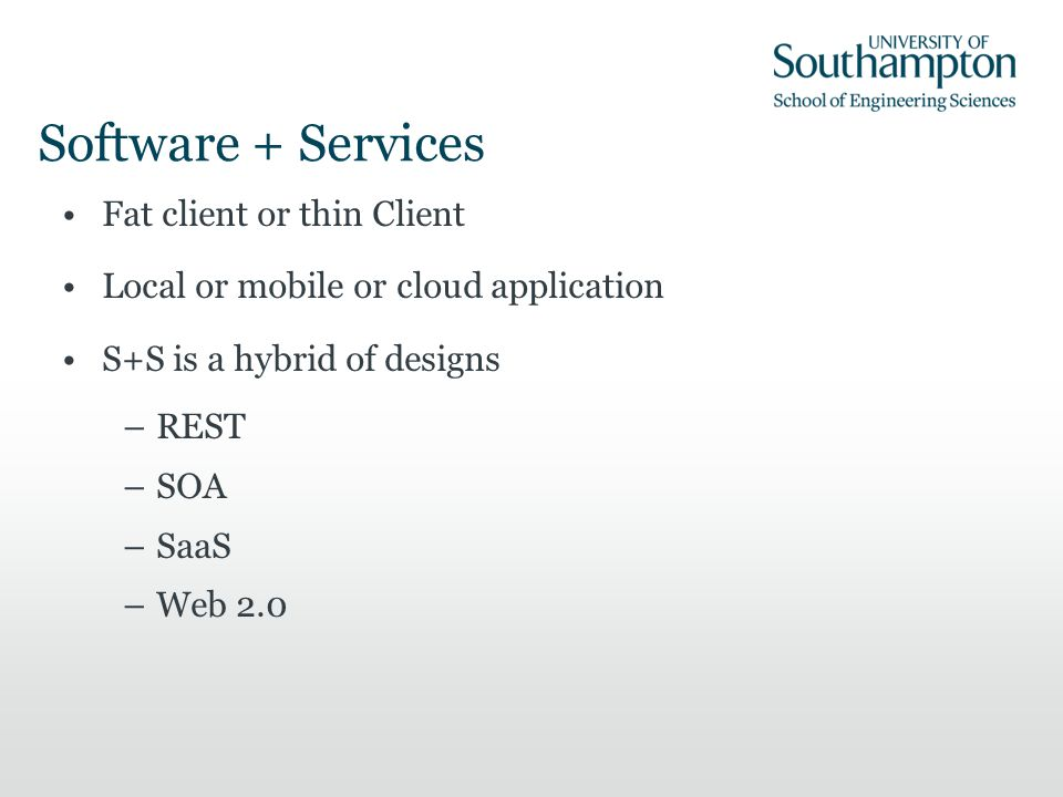 Software + Services Fat client or thin Client Local or mobile or cloud application S+S is a hybrid of designs –REST –SOA –SaaS –Web 2.0
