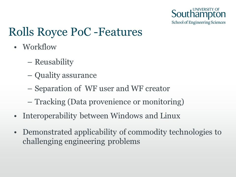 Rolls Royce PoC -Features Workflow –Reusability –Quality assurance –Separation of WF user and WF creator –Tracking (Data provenience or monitoring) Interoperability between Windows and Linux Demonstrated applicability of commodity technologies to challenging engineering problems
