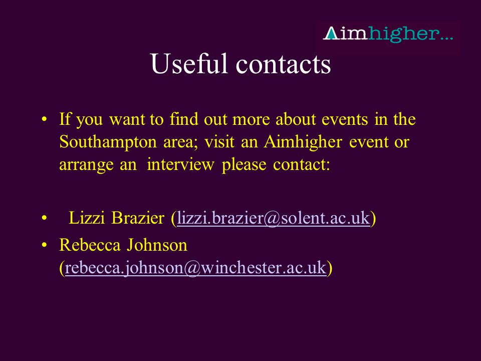 Useful contacts If you want to find out more about events in the Southampton area; visit an Aimhigher event or arrange an interview please contact: Lizzi Brazier (lizzi.brazier@solent.ac.uk)lizzi.brazier@solent.ac.uk Rebecca Johnson (rebecca.johnson@winchester.ac.uk)rebecca.johnson@winchester.ac.uk