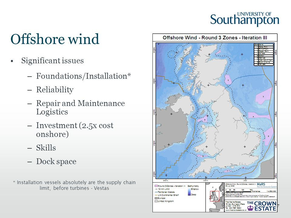 7 Offshore wind Significant issues –Foundations/Installation* –Reliability –Repair and Maintenance Logistics –Investment (2.5x cost onshore) –Skills –Dock space * Installation vessels absolutely are the supply chain limit, before turbines - Vestas