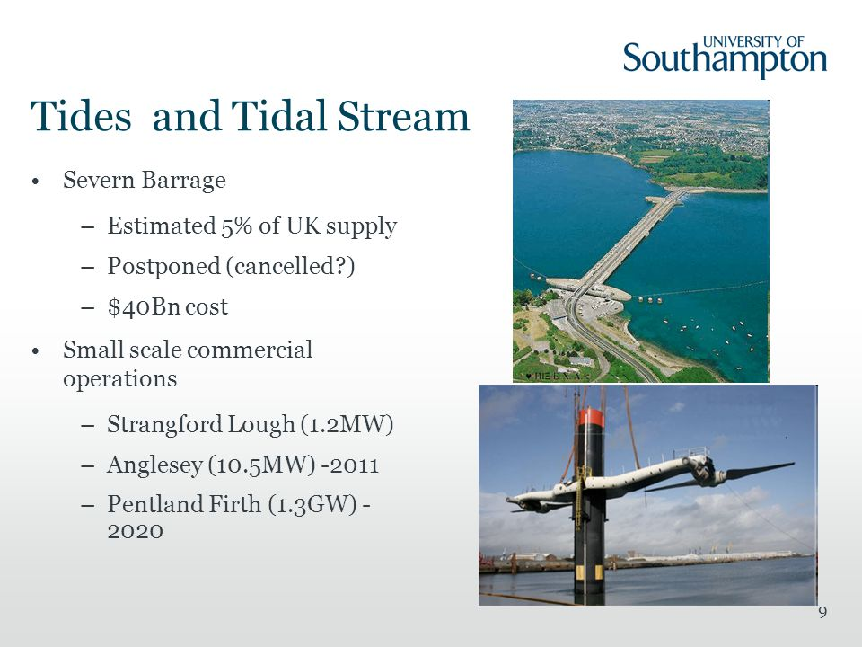 9 Tides and Tidal Stream Severn Barrage –Estimated 5% of UK supply –Postponed (cancelled?) –$40Bn cost Small scale commercial operations –Strangford Lough (1.2MW) –Anglesey (10.5MW) -2011 –Pentland Firth (1.3GW) - 2020