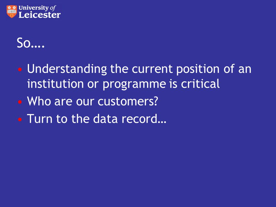 So…. Understanding the current position of an institution or programme is critical Who are our customers? Turn to the data record…