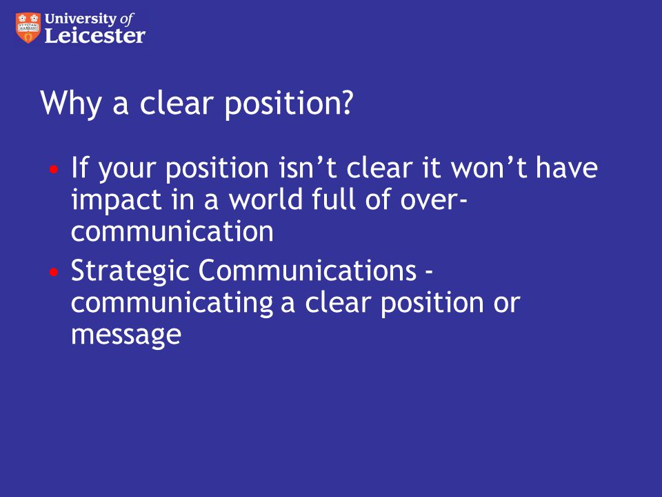 If your position isn't clear it won't have impact in a world full of over- communication Strategic Communications - communicating a clear position or message Why a clear position
