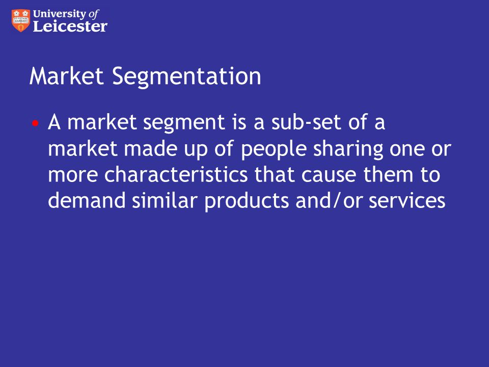 Market Segmentation A market segment is a sub-set of a market made up of people sharing one or more characteristics that cause them to demand similar products and/or services