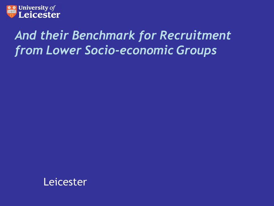 Bath Bristol Cambridge Durham Edinburgh Exeter Glasgow Imperial College King s College London Leicester LSE Loughborough Nottingham Oxford Sheffield Southampton St Andrews UCL Warwick York And their Benchmark for Recruitment from Lower Socio-economic Groups