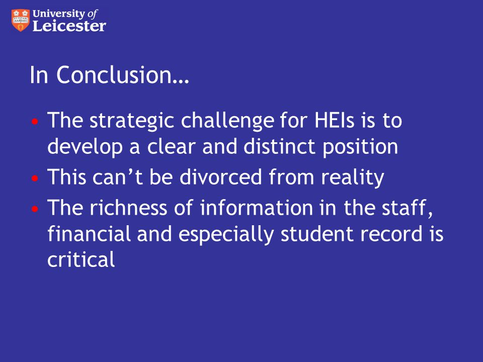 In Conclusion… The strategic challenge for HEIs is to develop a clear and distinct position This can't be divorced from reality The richness of information in the staff, financial and especially student record is critical