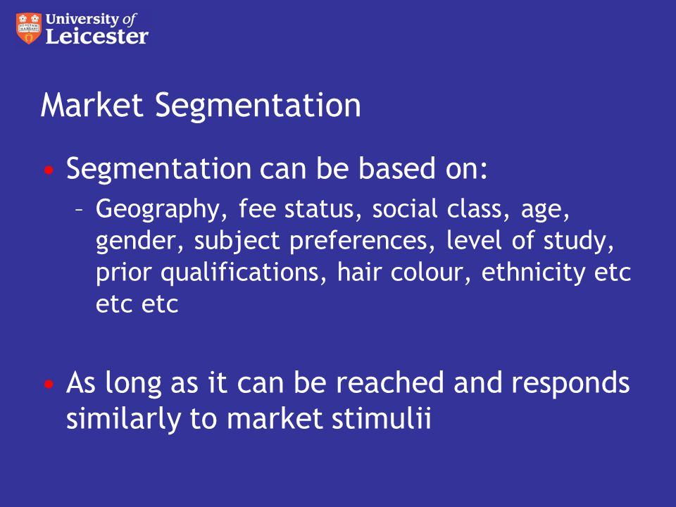 Market Segmentation Segmentation can be based on: –Geography, fee status, social class, age, gender, subject preferences, level of study, prior qualifications, hair colour, ethnicity etc etc etc As long as it can be reached and responds similarly to market stimulii