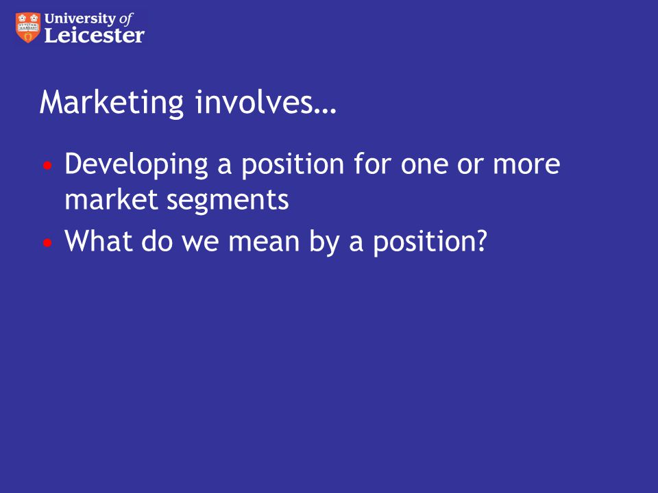 Marketing involves… Developing a position for one or more market segments What do we mean by a position