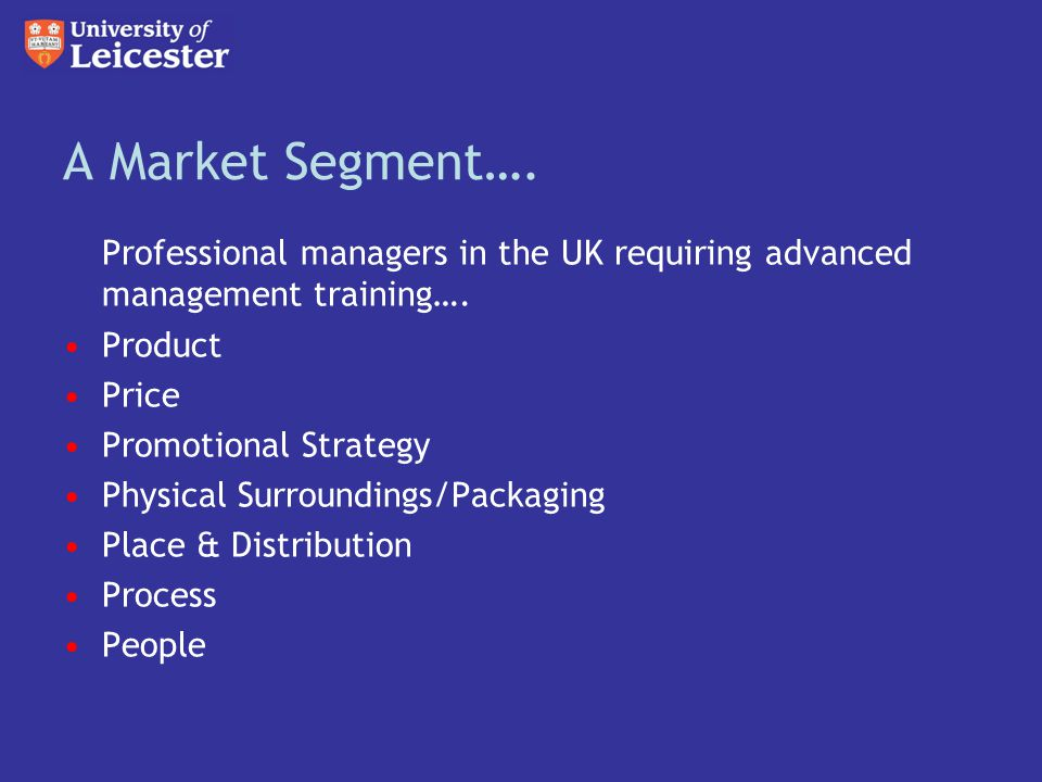 A Market Segment…. Professional managers in the UK requiring advanced management training….