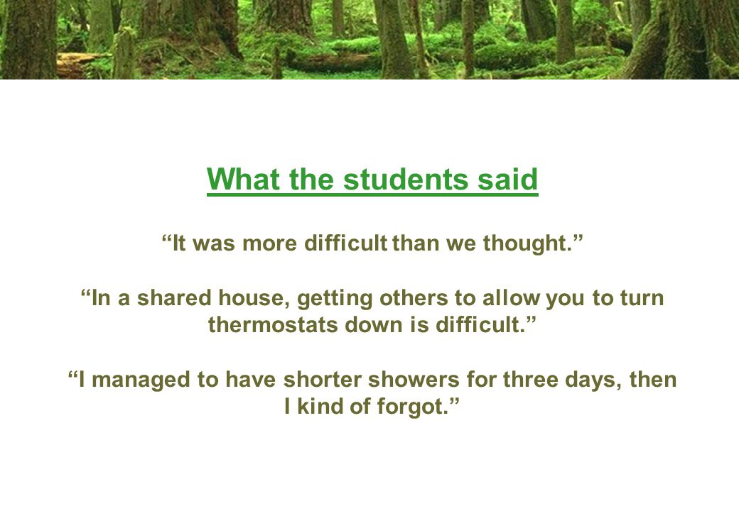 What the students said It was more difficult than we thought. In a shared house, getting others to allow you to turn thermostats down is difficult. I managed to have shorter showers for three days, then I kind of forgot.