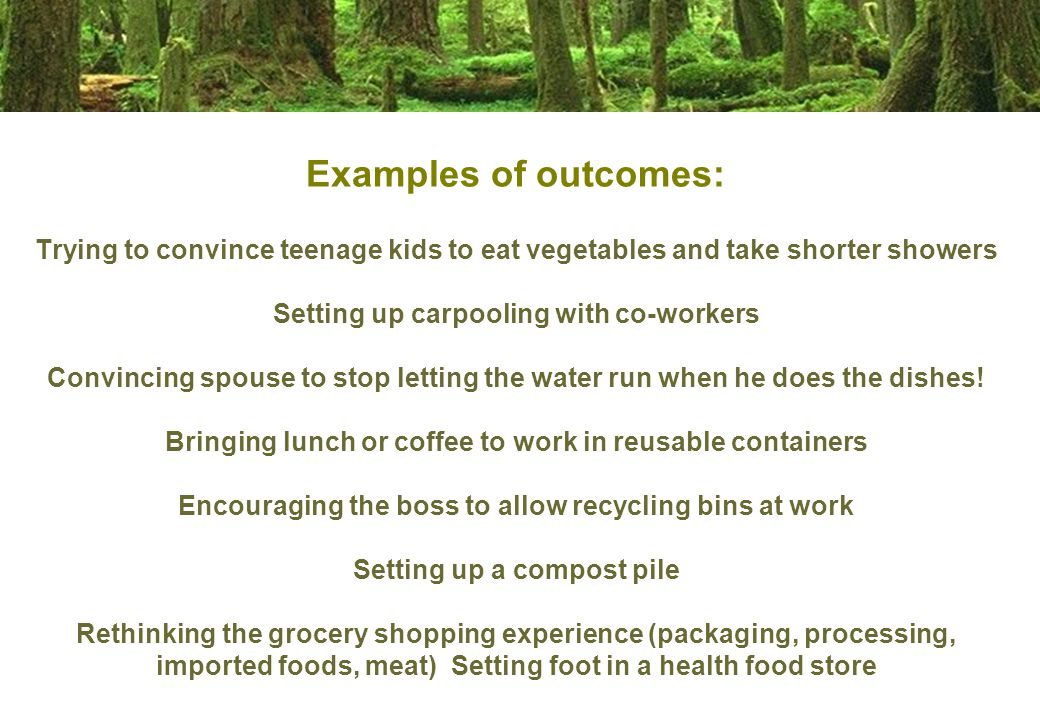 Examples of outcomes: Trying to convince teenage kids to eat vegetables and take shorter showers Setting up carpooling with co-workers Convincing spouse to stop letting the water run when he does the dishes.