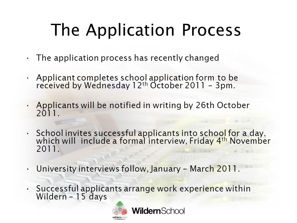 The Application Process The application process has recently changed Applicant completes school application form to be received by Wednesday 12 th October 2011 – 3pm.