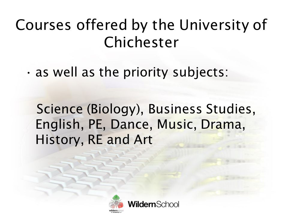 Courses offered by the University of Chichester as well as the priority subjects: Science (Biology), Business Studies, English, PE, Dance, Music, Drama, History, RE and Art