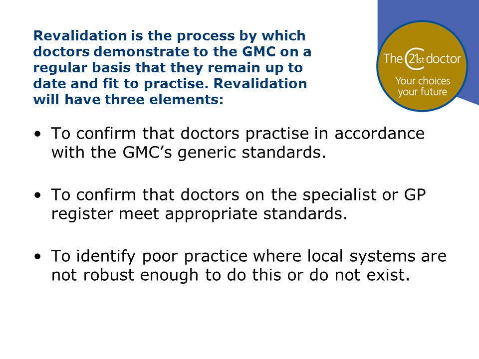 Revalidation is the process by which doctors demonstrate to the GMC on a regular basis that they remain up to date and fit to practise. Revalidation w