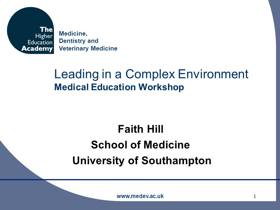 Medicine, Dentistry and Veterinary Medicine www.medev.ac.uk1 Leading in a Complex Environment Medical Education Workshop Faith Hill School of Medicine University of Southampton