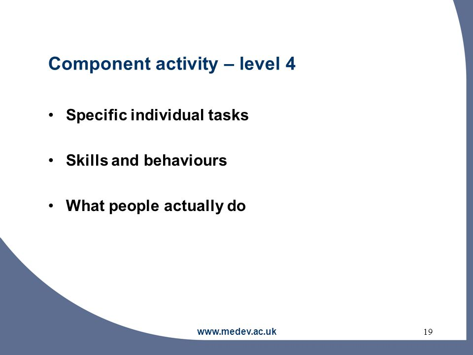 www.medev.ac.uk19 Component activity – level 4 Specific individual tasks Skills and behaviours What people actually do