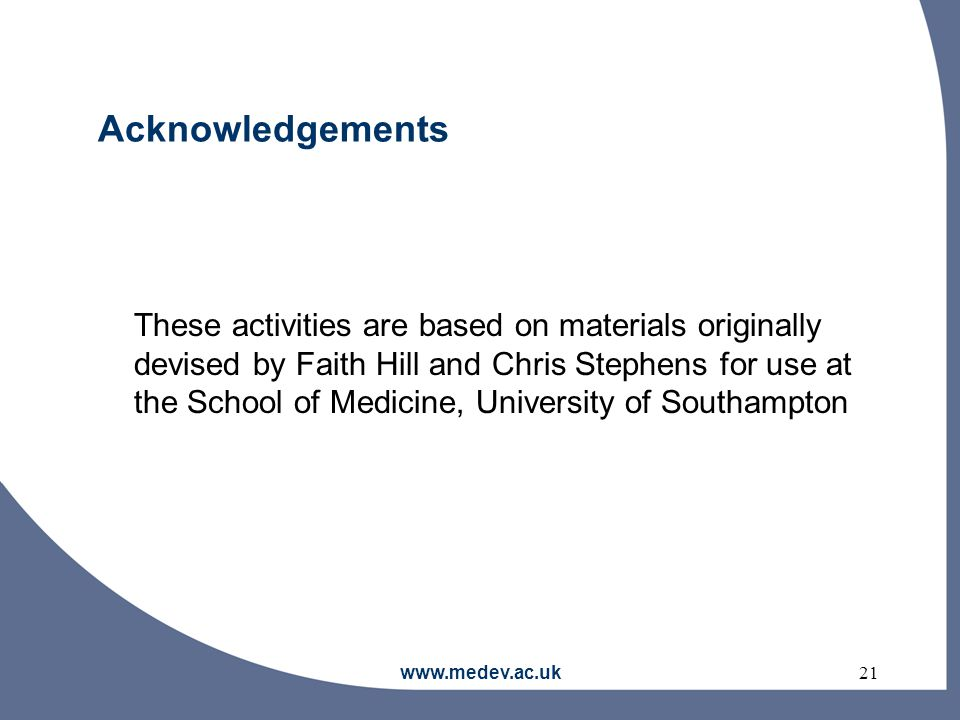 www.medev.ac.uk21 Acknowledgements These activities are based on materials originally devised by Faith Hill and Chris Stephens for use at the School of Medicine, University of Southampton