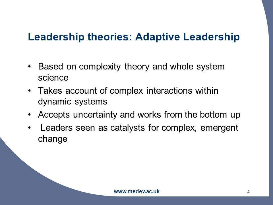 www.medev.ac.uk4 Leadership theories: Adaptive Leadership Based on complexity theory and whole system science Takes account of complex interactions within dynamic systems Accepts uncertainty and works from the bottom up Leaders seen as catalysts for complex, emergent change
