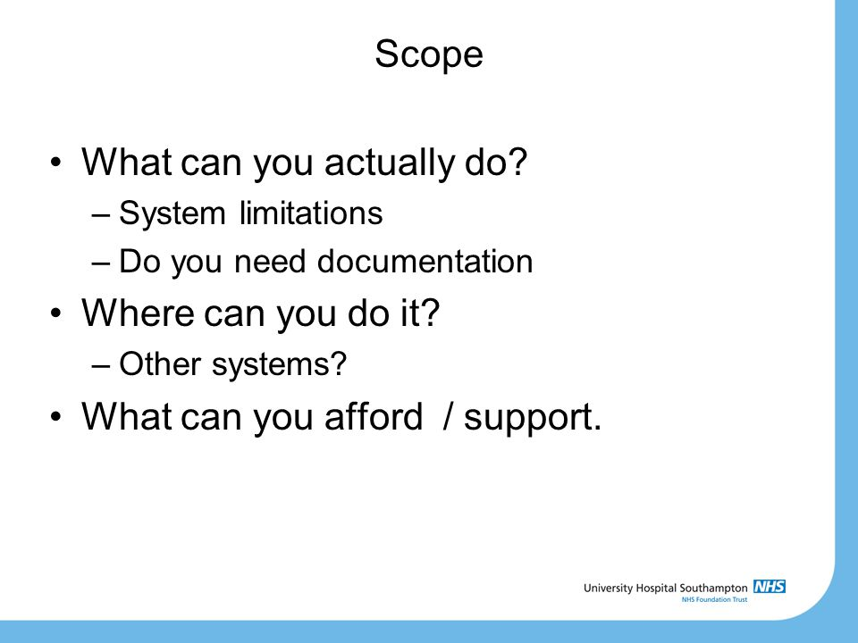 Scope What can you actually do? –System limitations –Do you need documentation Where can you do it? –Other systems? What can you afford / support.