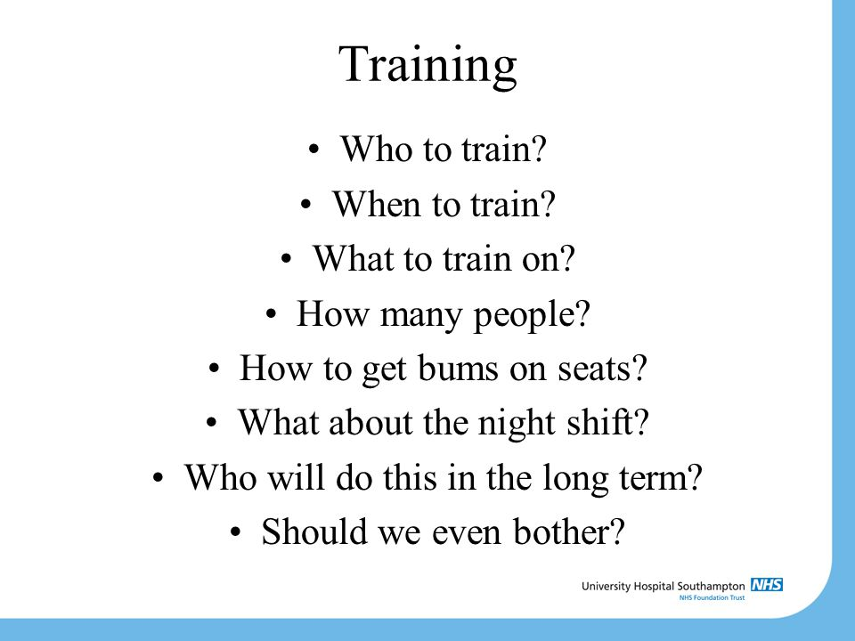Training Who to train? When to train? What to train on? How many people? How to get bums on seats? What about the night shift? Who will do this in the
