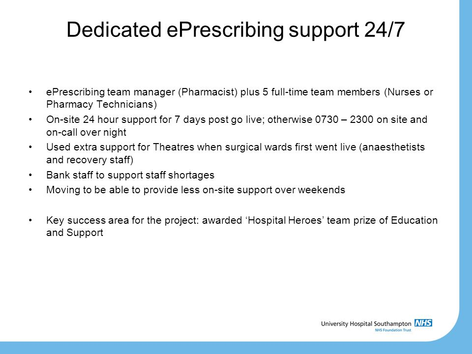 Dedicated ePrescribing support 24/7 ePrescribing team manager (Pharmacist) plus 5 full-time team members (Nurses or Pharmacy Technicians) On-site 24 hour support for 7 days post go live; otherwise 0730 – 2300 on site and on-call over night Used extra support for Theatres when surgical wards first went live (anaesthetists and recovery staff) Bank staff to support staff shortages Moving to be able to provide less on-site support over weekends Key success area for the project: awarded 'Hospital Heroes' team prize of Education and Support