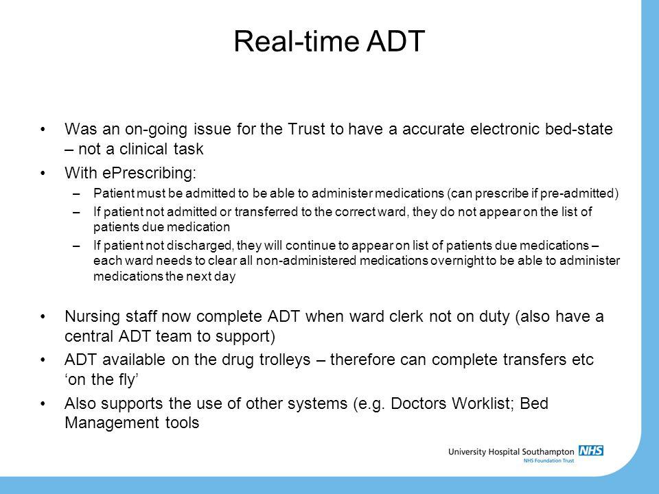 Real-time ADT Was an on-going issue for the Trust to have a accurate electronic bed-state – not a clinical task With ePrescribing: –Patient must be admitted to be able to administer medications (can prescribe if pre-admitted) –If patient not admitted or transferred to the correct ward, they do not appear on the list of patients due medication –If patient not discharged, they will continue to appear on list of patients due medications – each ward needs to clear all non-administered medications overnight to be able to administer medications the next day Nursing staff now complete ADT when ward clerk not on duty (also have a central ADT team to support) ADT available on the drug trolleys – therefore can complete transfers etc 'on the fly' Also supports the use of other systems (e.g.