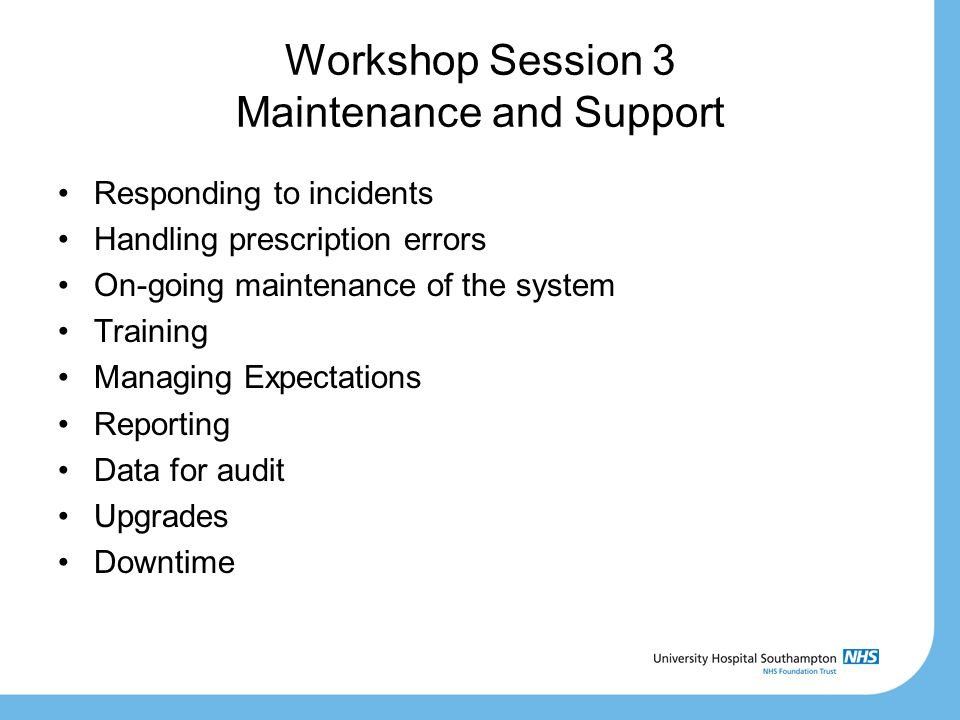 Workshop Session 3 Maintenance and Support Responding to incidents Handling prescription errors On-going maintenance of the system Training Managing E