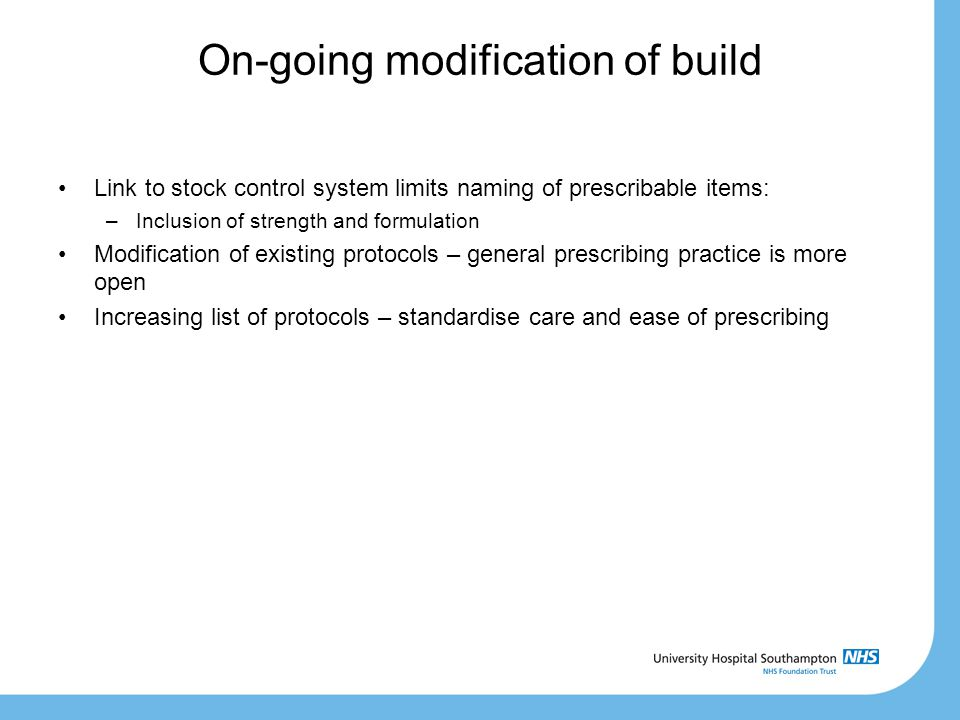 On-going modification of build Link to stock control system limits naming of prescribable items: –Inclusion of strength and formulation Modification of existing protocols – general prescribing practice is more open Increasing list of protocols – standardise care and ease of prescribing