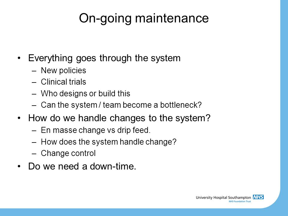 On-going maintenance Everything goes through the system –New policies –Clinical trials –Who designs or build this –Can the system / team become a bott