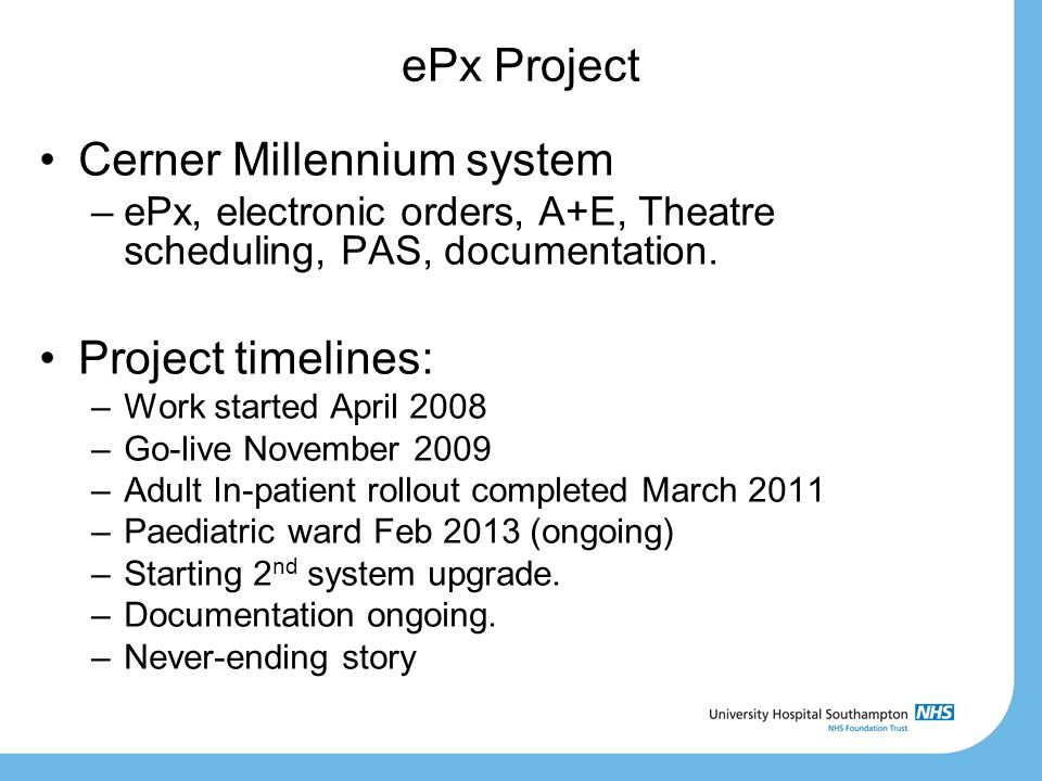 ePx Project Cerner Millennium system –ePx, electronic orders, A+E, Theatre scheduling, PAS, documentation. Project timelines: –Work started April 2008