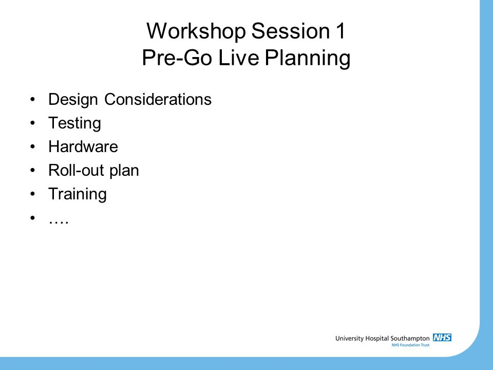 Workshop Session 1 Pre-Go Live Planning Design Considerations Testing Hardware Roll-out plan Training ….