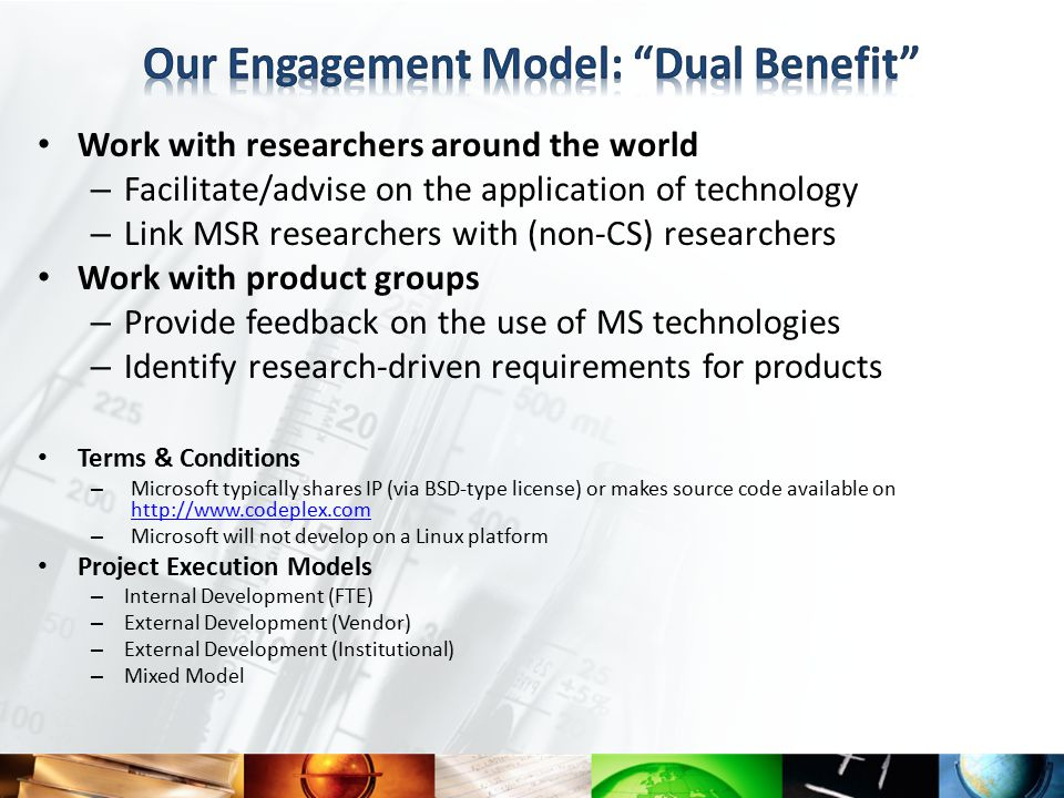 Work with researchers around the world – Facilitate/advise on the application of technology – Link MSR researchers with (non-CS) researchers Work with product groups – Provide feedback on the use of MS technologies – Identify research-driven requirements for products Terms & Conditions – Microsoft typically shares IP (via BSD-type license) or makes source code available on http://www.codeplex.com http://www.codeplex.com – Microsoft will not develop on a Linux platform Project Execution Models – Internal Development (FTE) – External Development (Vendor) – External Development (Institutional) – Mixed Model