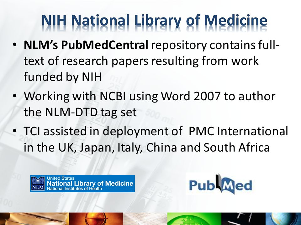 NLM's PubMedCentral repository contains full- text of research papers resulting from work funded by NIH Working with NCBI using Word 2007 to author the NLM-DTD tag set TCI assisted in deployment of PMC International in the UK, Japan, Italy, China and South Africa