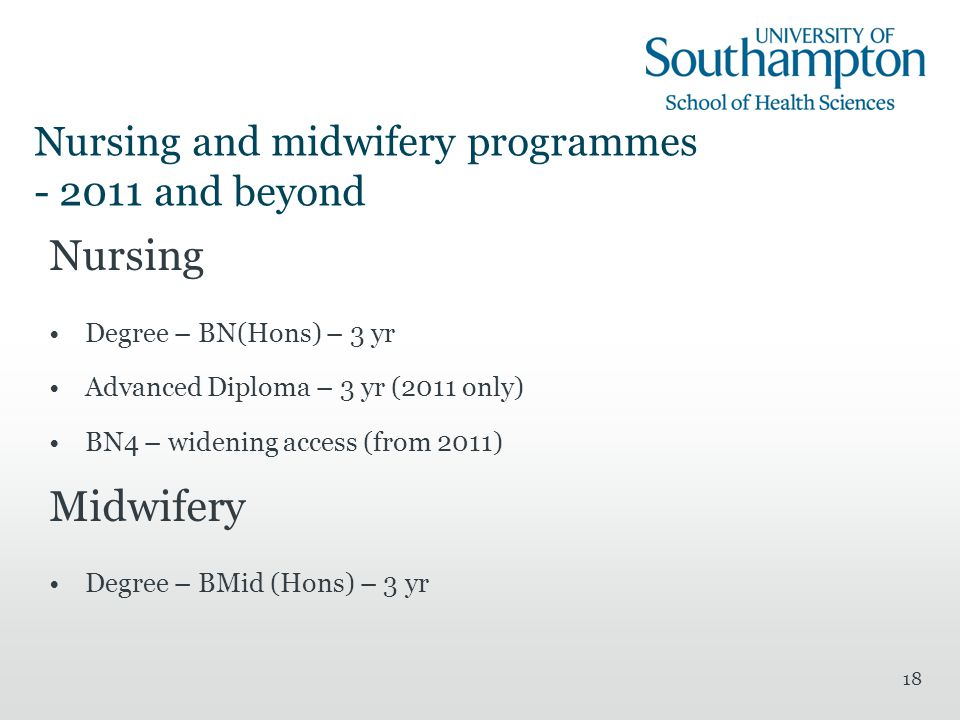 18 Nursing and midwifery programmes - 2011 and beyond Nursing Degree – BN(Hons) – 3 yr Advanced Diploma – 3 yr (2011 only) BN4 – widening access (from 2011) Midwifery Degree – BMid (Hons) – 3 yr