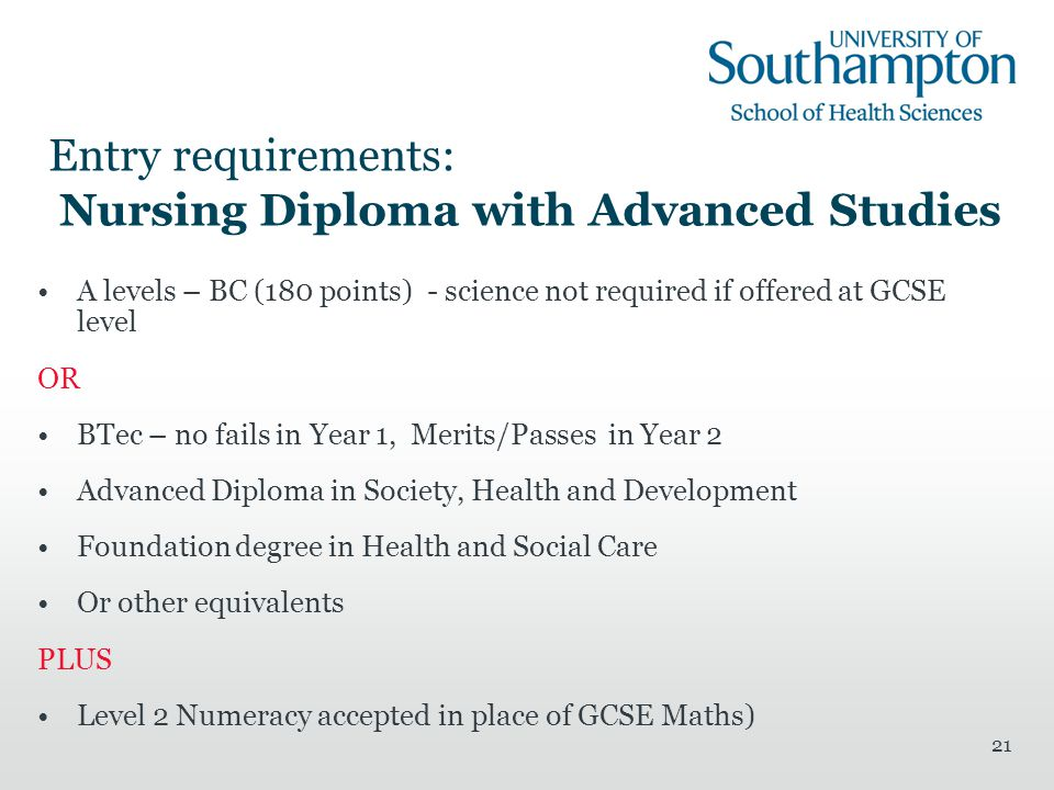 21 Entry requirements: Nursing Diploma with Advanced Studies A levels – BC (180 points) - science not required if offered at GCSE level OR BTec – no fails in Year 1, Merits/Passes in Year 2 Advanced Diploma in Society, Health and Development Foundation degree in Health and Social Care Or other equivalents PLUS Level 2 Numeracy accepted in place of GCSE Maths)