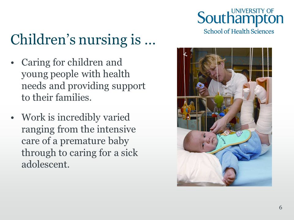 6 Children's nursing is … Caring for children and young people with health needs and providing support to their families.