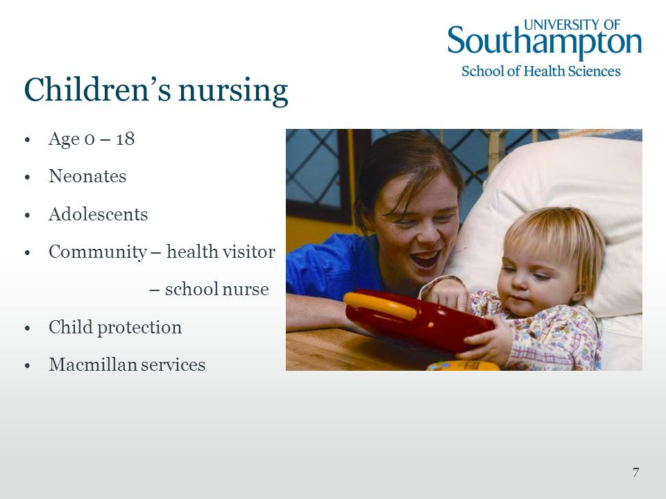 7 Children's nursing Age 0 – 18 Neonates Adolescents Community – health visitor – school nurse Child protection Macmillan services