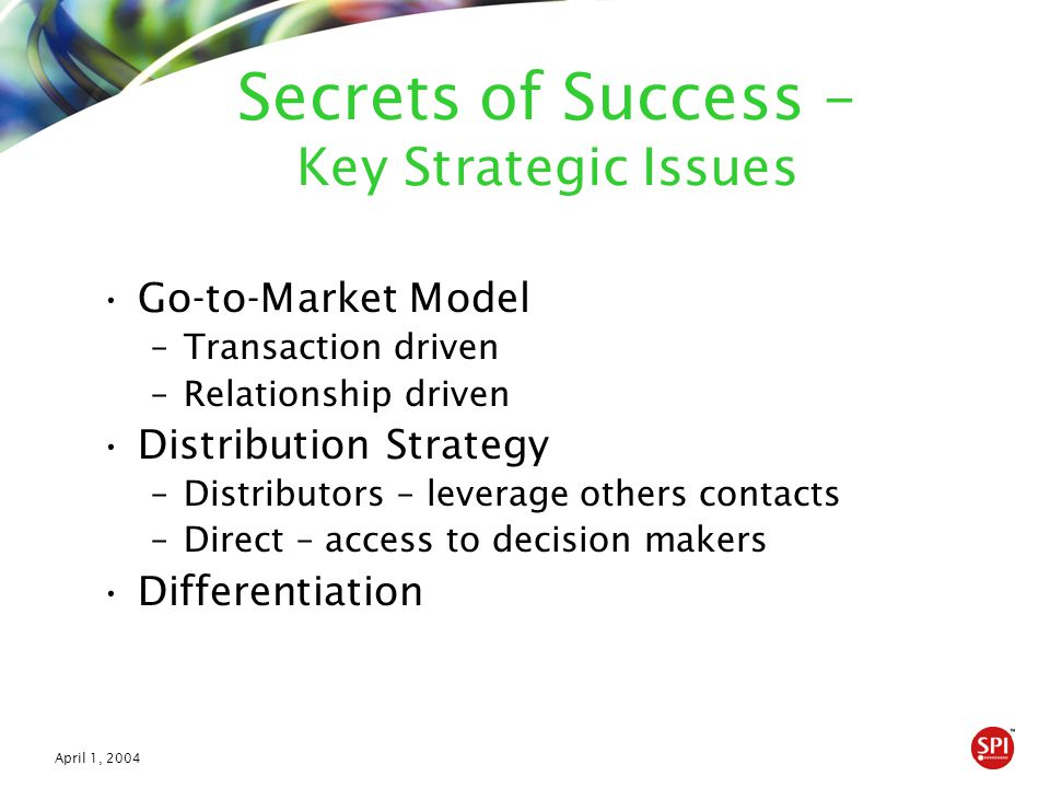 April 1, 2004 Secrets of Success – Key Strategic Issues Go-to-Market Model –Transaction driven –Relationship driven Distribution Strategy –Distributor